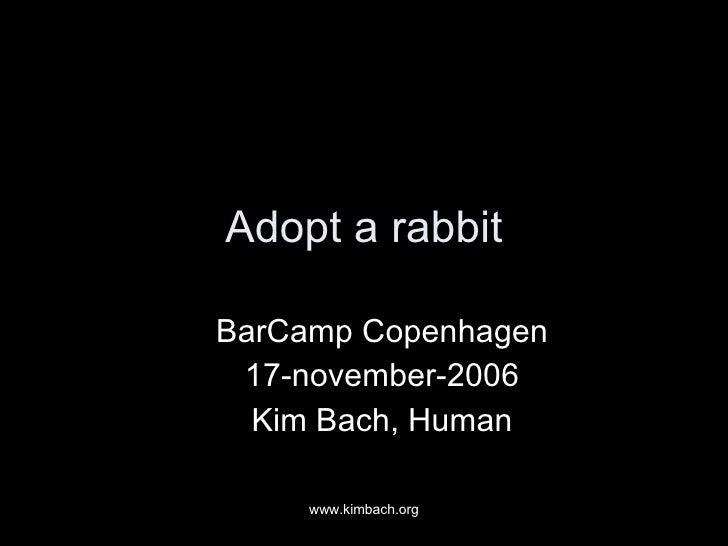 Adopt a rabbit <ul><ul><li>BarCamp Copenhagen </li></ul></ul><ul><ul><li>17-november-2006 </li></ul></ul><ul><ul><li>Kim B...