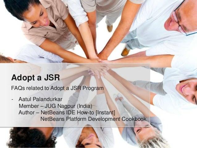 Adopt a JSR FAQs related to Adopt a JSR Program -  Aatul Palandurkar Member – JUG Nagpur (India) Author – NetBeans IDE How...