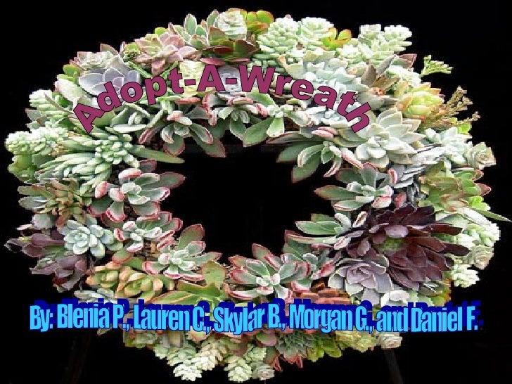 Adopt-A-Wreath By: Blenia P., Lauren C., Skylar B., Morgan G., and Daniel F.