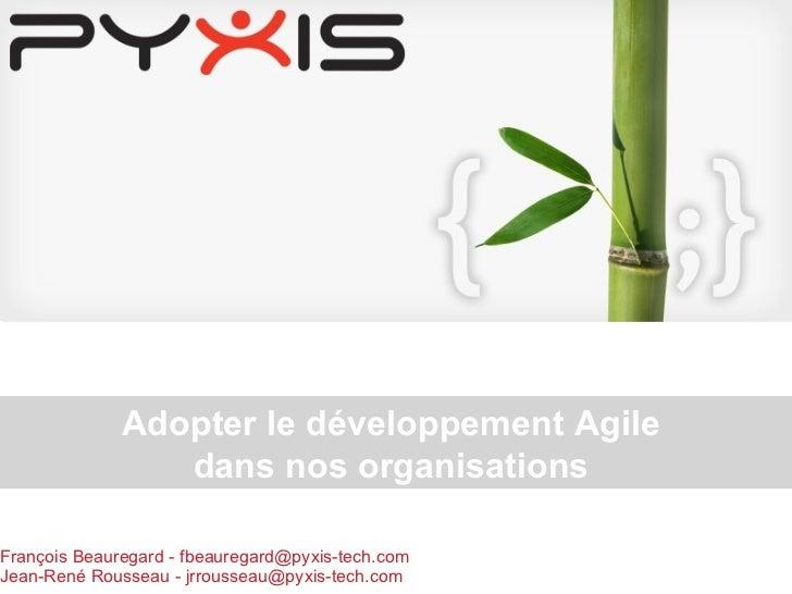 François Beauregard - fbeauregard@pyxis-tech.com  Jean-René Rousseau - jrrousseau@pyxis-tech.com Adopter le développement ...
