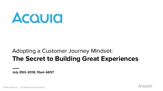 ©2018 Acquia Inc. — Confidential and Proprietary July 25th 2018, 10am AEST Adopting a Customer Journey Mindset: The Secret...