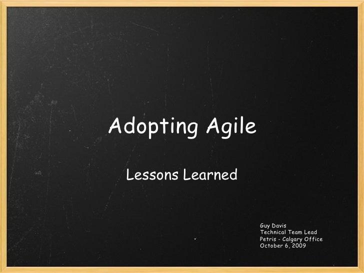Adopting Agile Lessons Learned Guy Davis Technical Team Lead Petris - Calgary Office October 6, 2009
