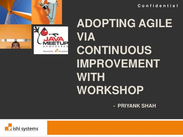 C o n f i d e n t i a l  ADOPTING AGILE  VIA  CONTINUOUS  IMPROVEMENT  WITH  WORKSHOP  - PRIYANK SHAH