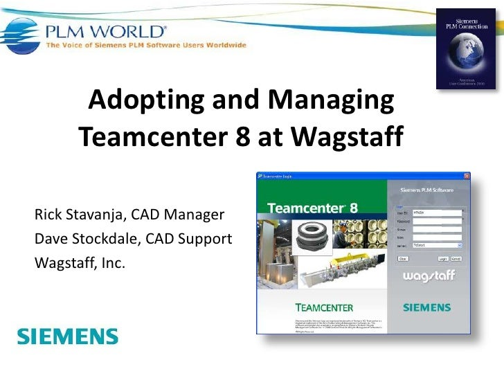 Adopting and Managing Teamcenter 8 at Wagstaff<br />Rick Stavanja, CAD Manager<br />Dave Stockdale, CAD Support<br />Wagst...