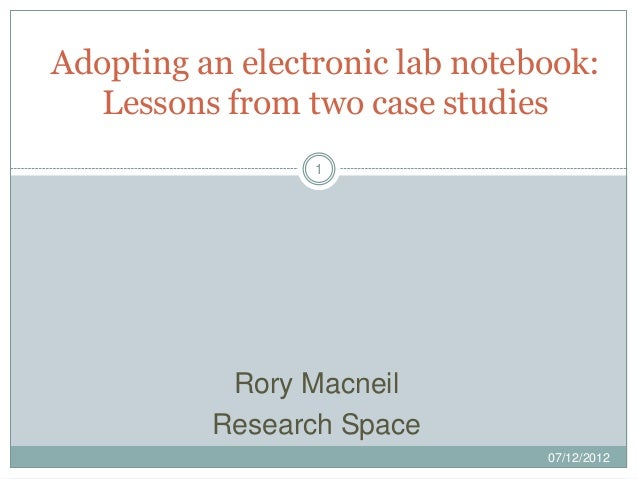 Adopting an electronic lab notebook:   Lessons from two case studies                 1           Rory Macneil          Res...