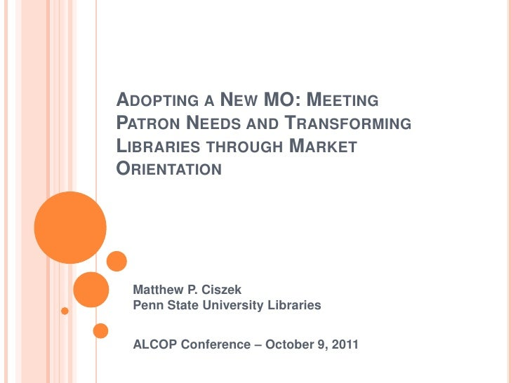 Adopting a New MO: Meeting Patron Needs and Transforming Libraries through Market Orientation<br />Matthew P. CiszekPenn S...