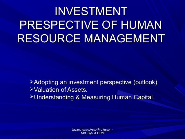 INVESTMENT PRESPECTIVE OF HUMAN RESOURCE MANAGEMENT  Adopting an investment perspective (outlook) Valuation of Assets. ...