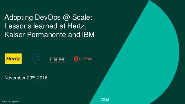 © 2016 IBM Corporation 1 Adopting DevOps @ Scale: Lessons learned at Hertz, Kaiser Permanente and lBM November 29th, 2016
