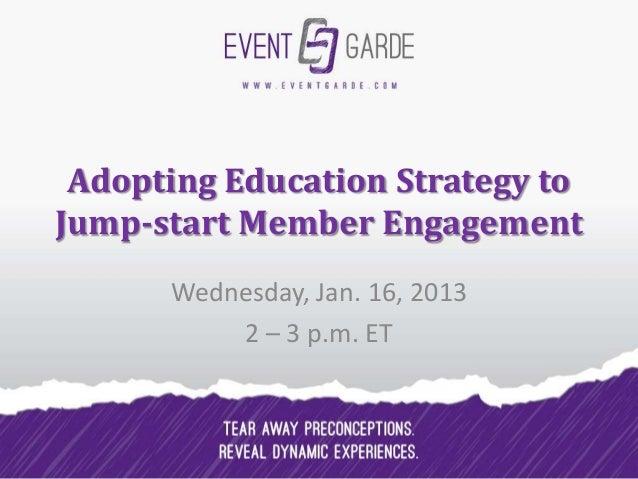 Adopting Education Strategy toJump-start Member Engagement      Wednesday, Jan. 16, 2013          2 – 3 p.m. ET