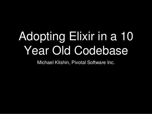 Adopting Elixir in a 10 Year Old Codebase Michael Klishin, Pivotal Software Inc.