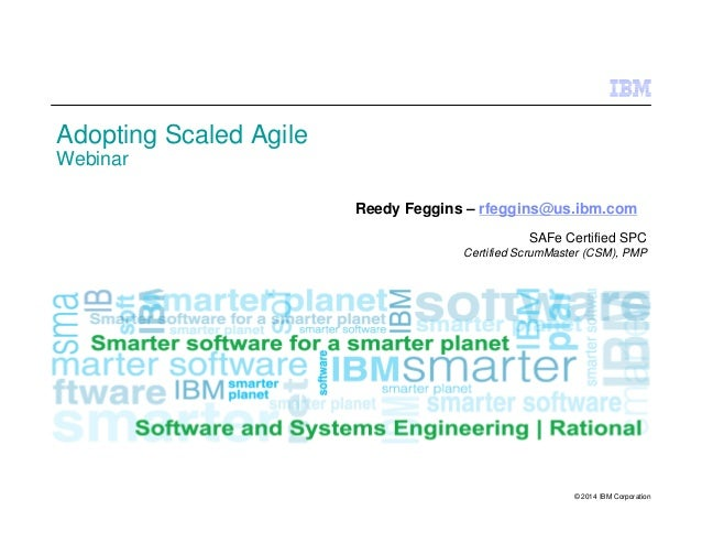 © 2014 IBM Corporation Adopting Scaled Agile Webinar Reedy Feggins – rfeggins@us.ibm.com SAFe Certified SPC Certified Scru...