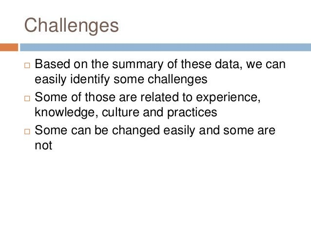 Challenges  Based on the summary of these data, we can easily identify some challenges  Some of those are related to exp...