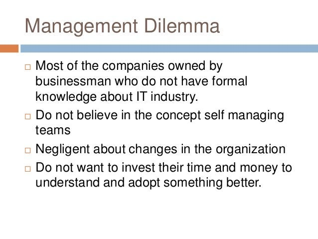 Management Dilemma  Most of the companies owned by businessman who do not have formal knowledge about IT industry.  Do n...