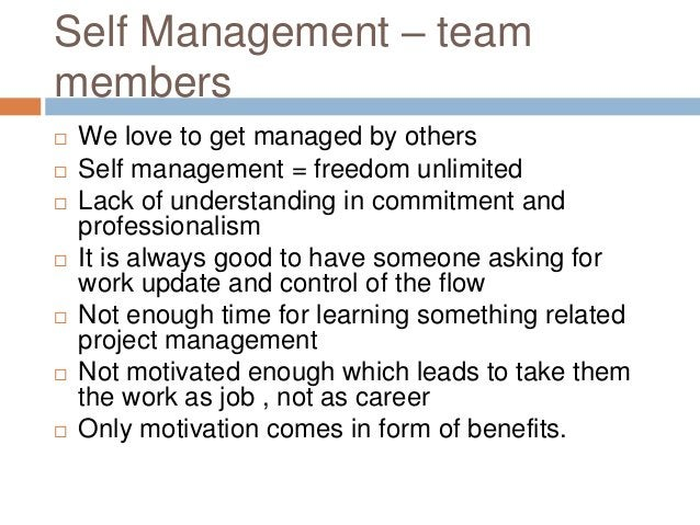 Self Management – team members  We love to get managed by others  Self management = freedom unlimited  Lack of understa...