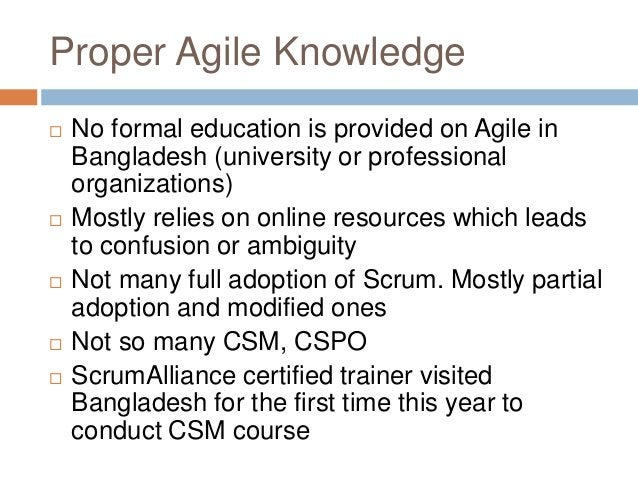 Proper Agile Knowledge  No formal education is provided on Agile in Bangladesh (university or professional organizations)...