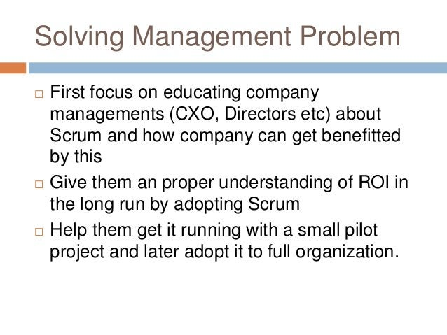 Solving Management Problem  First focus on educating company managements (CXO, Directors etc) about Scrum and how company...