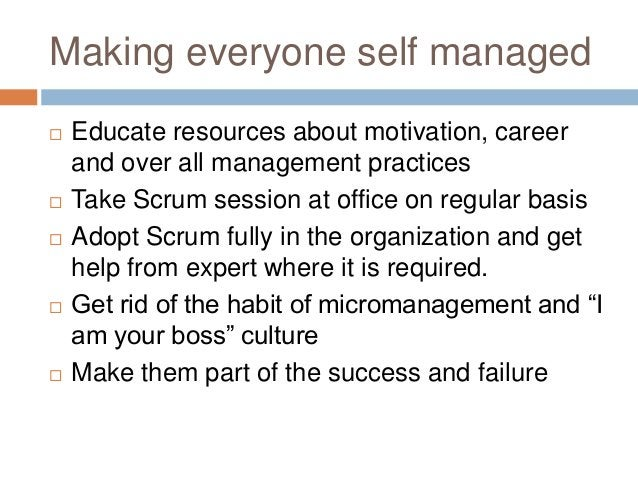 Making everyone self managed  Educate resources about motivation, career and over all management practices  Take Scrum s...