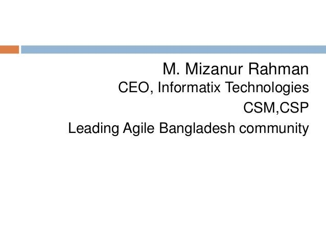 M. Mizanur Rahman CEO, Informatix Technologies CSM,CSP Leading Agile Bangladesh community
