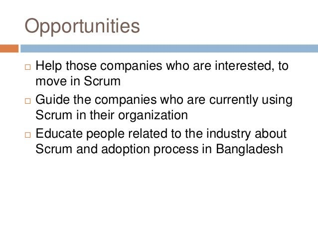 Opportunities  Help those companies who are interested, to move in Scrum  Guide the companies who are currently using Sc...
