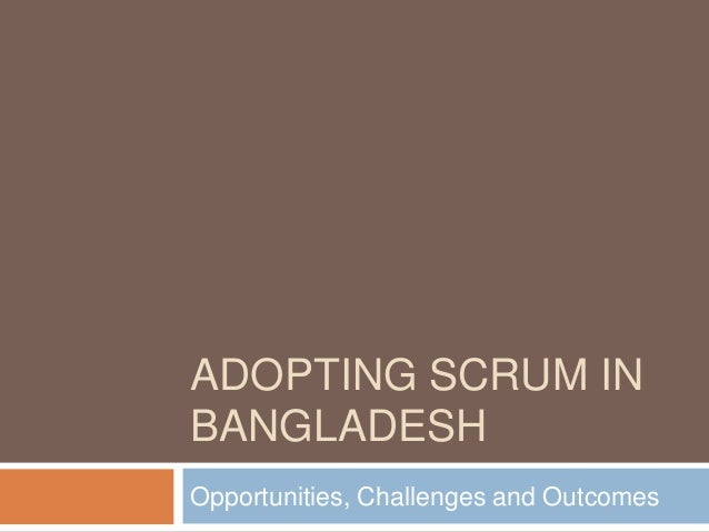 ADOPTING SCRUM IN BANGLADESH Opportunities, Challenges and Outcomes