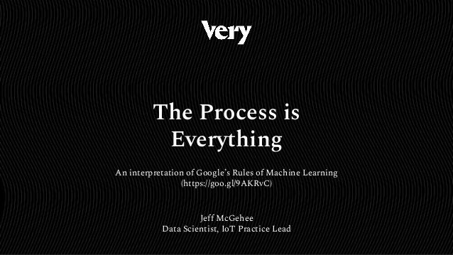 Jeff McGehee Data Scientist, IoT Practice Lead The Process is Everything An interpretation of Google's Rules of Machine Le...
