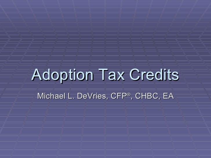 Adoption Tax Credits Michael L. DeVries, CFP ® , CHBC, EA