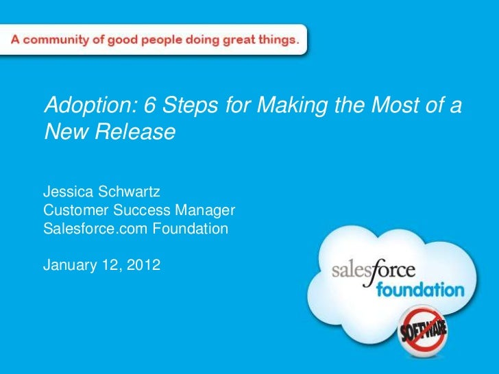 Adoption: 6 Steps for Making the Most of aNew ReleaseJessica SchwartzCustomer Success ManagerSalesforce.com FoundationJanu...