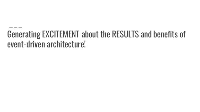 Generating EXCITEMENT about the RESULTS and benefits of event-driven architecture!