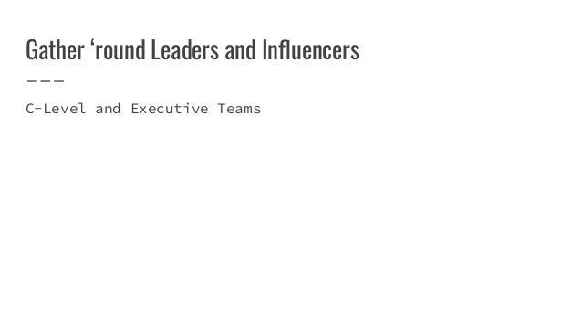 Gather 'round Leaders and Influencers C-Level and Executive Teams