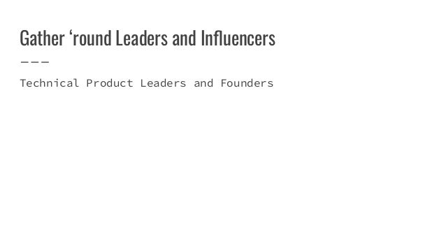 Gather 'round Leaders and Influencers Technical Product Leaders and Founders