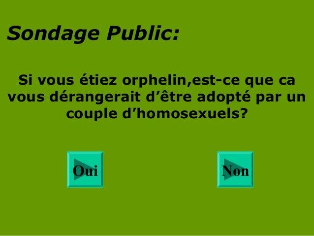 Sondage Public: Si vous étiez orphelin,est-ce que ca vous dérangerait d'être adopté par un couple d'homosexuels?  Oui  Non