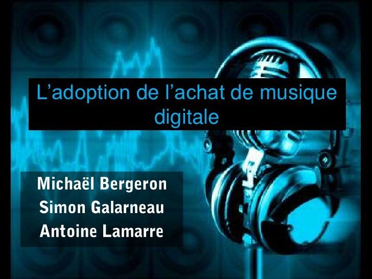 L'adoption de l'achat de musiquedigitale<br />Michaël Bergeron<br />Simon Galarneau<br />Antoine Lamarre<br />