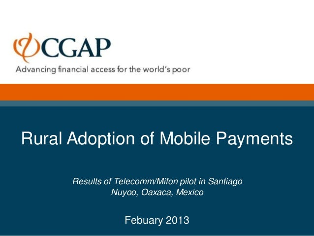 Rural Adoption of Mobile Payments      Results of Telecomm/Mifon pilot in Santiago                Nuyoo, Oaxaca, Mexico   ...