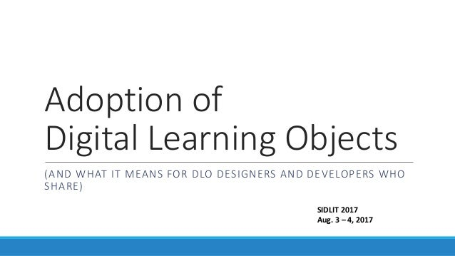 Adoption of Digital Learning Objects (AND WHAT IT MEANS FOR DLO DESIGNERS AND DEVELOPERS WHO SHARE) SIDLIT 2017 Aug. 3 – 4...