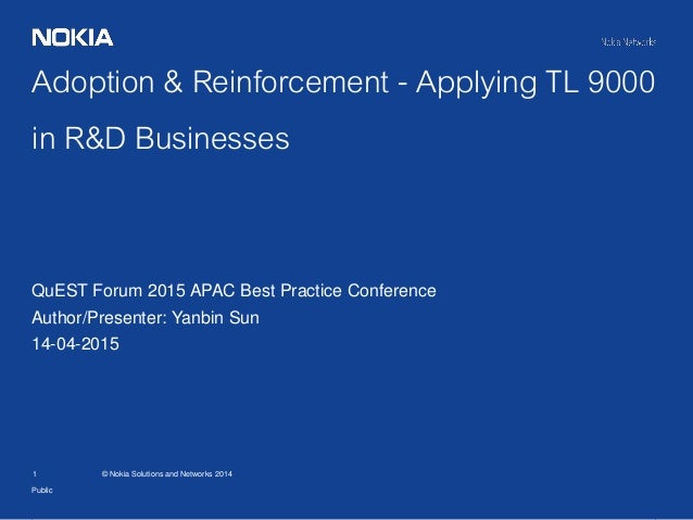 1 © Nokia Solutions and Networks 2014 Adoption & Reinforcement - Applying TL 9000 in R&D Businesses Public QuEST Forum 201...