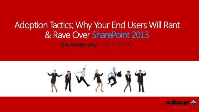 Adoption Tactics; Why Your End Users Will Rant & Rave Over SharePoint 2013 Gina Montgomery, V-TSP, MCTS, MCP