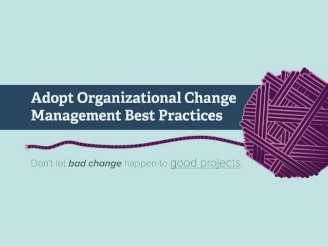 Adopt Organizational Change Management Best Practices  Don't let bad change happen to good projects.  You are starting a p...