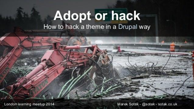Adopt or hack How to hack a theme in a Drupal way London learning meetup 2014 Marek Sotak - @sotak - sotak.co.uk