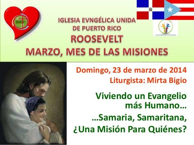 Domingo, 23 de marzo de 2014 Liturgista: Mirta Bigio Viviendo un Evangelio más Humano… …Samaria, Samaritana, ¿Una Misión P...