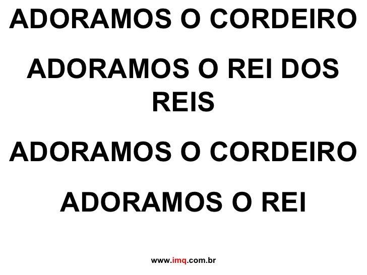 ADORAMOS O CORDEIRO ADORAMOS O REI DOS REIS ADORAMOS O CORDEIRO ADORAMOS O REI www. imq .com.br