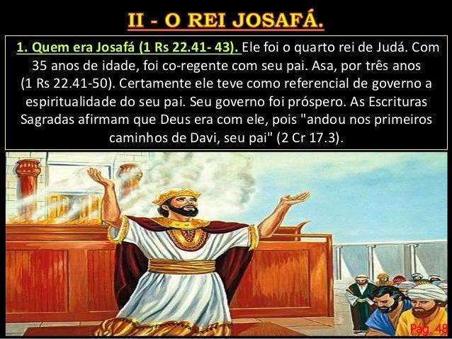 Pág. 48 Josafá desfez os altares aos deuses que foram erguidos nos montes. Infelizmente, o Reino de Judá tomou o caminho d...