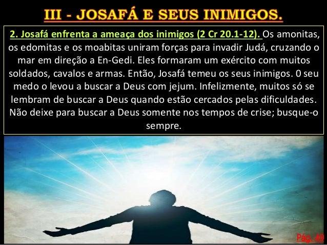 Pág. 49 3. A ação de Josafá. Ele precisou agir rápido, pois um grande exército formado por vários inimigos vinha em sua di...