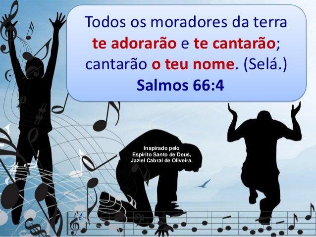 Todos os moradores da terrate adorarão e te cantarão;cantarão o teu nome. (Selá.)Salmos 66:4Inspirado peloEspírito Santo d...