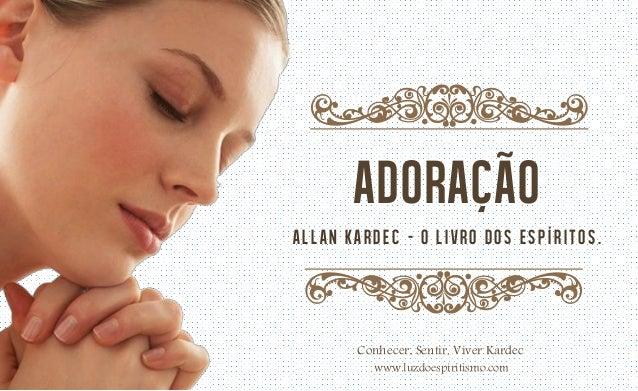q  adoração Allan Kardec – O LIVRO DOS ESPÍRITOS.  q Conhecer, Sentir, Viver Kardec www.luzdoespiritismo.com