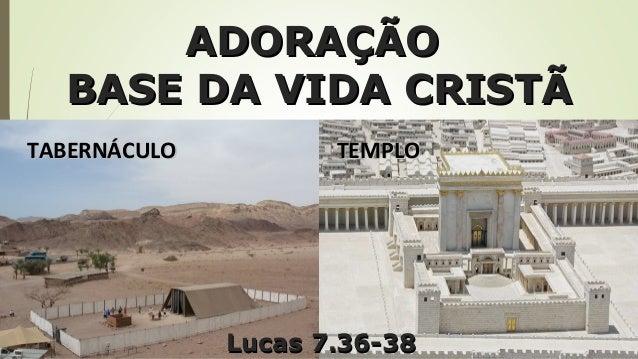 ADORAÇÃOADORAÇÃO BASE DA VIDA CRISTÃBASE DA VIDA CRISTÃ TABERNÁCULOTABERNÁCULO TEMPLOTEMPLO Lucas 7.36-38Lucas 7.36-38