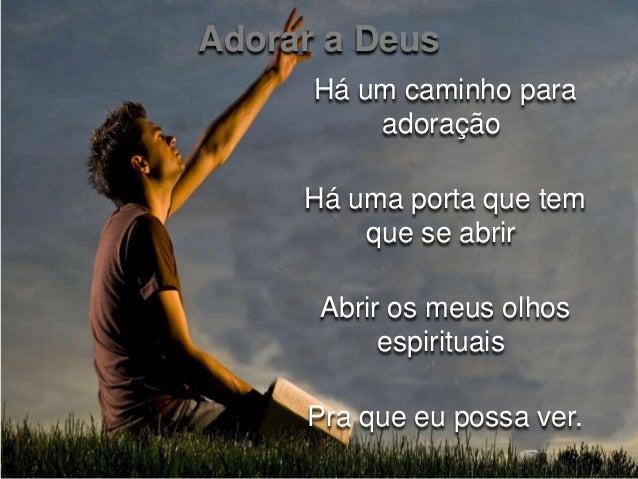 Adorar a Deus  Há um caminho para  adoração  Há uma porta que tem  que se abrir  Abrir os meus olhos  espirituais  Pra que...
