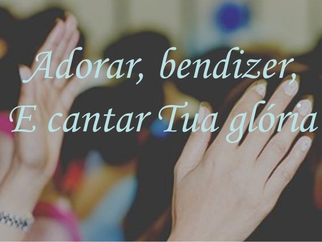 Adorar, bendizer, E cantar Tua glória