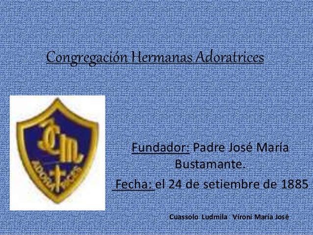 Congregación Hermanas Adoratrices Fundador: Padre José María Bustamante. Fecha: el 24 de setiembre de 1885 Cuassolo Ludmil...