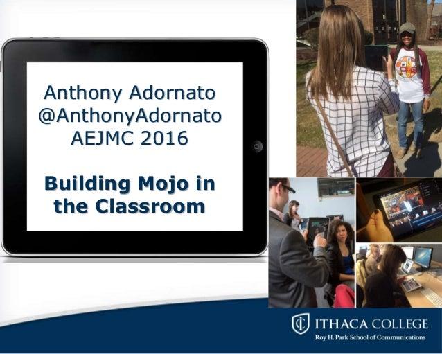 Anthony Adornato @AnthonyAdornato AEJMC 2016 Building Mojo in the Classroom