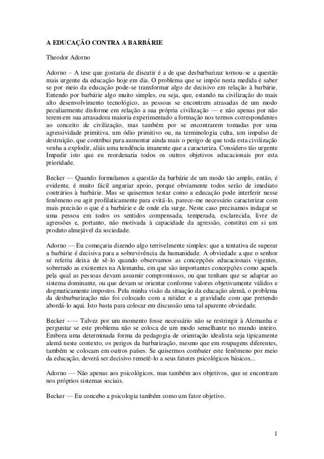 1A EDUCAÇÃO CONTRA A BARBÁRIETheodor AdornoAdorno – A tese que gostaria de discutir é a de que desbarbarizar tornou-se a q...